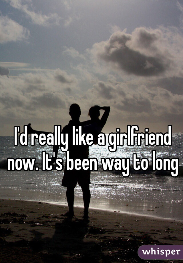 I'd really like a girlfriend now. It's been way to long
