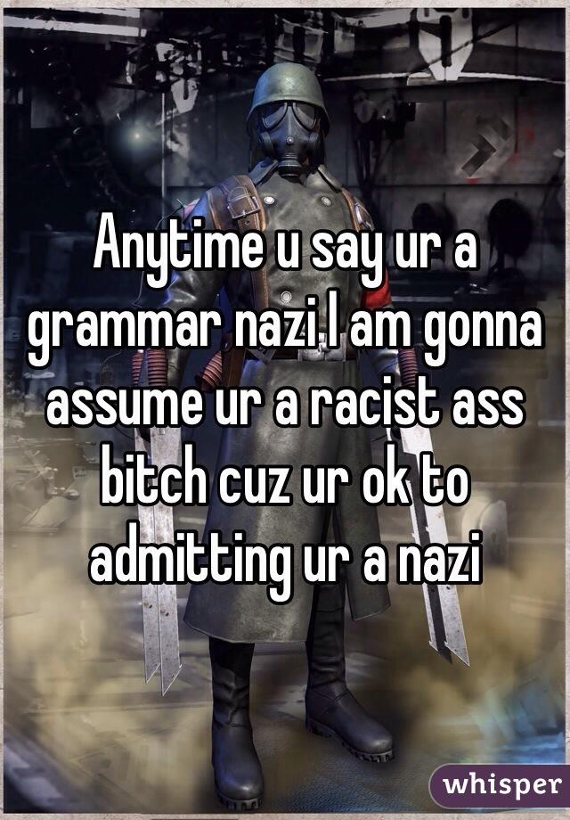 Anytime u say ur a grammar nazi I am gonna assume ur a racist ass bitch cuz ur ok to admitting ur a nazi