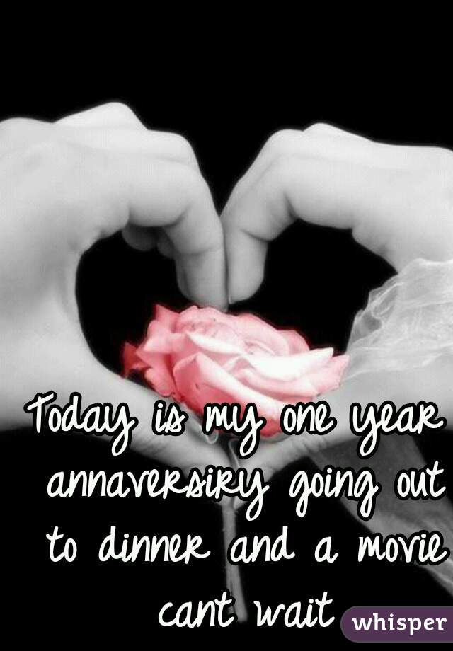 Today is my one year annaversiry going out to dinner and a movie cant wait