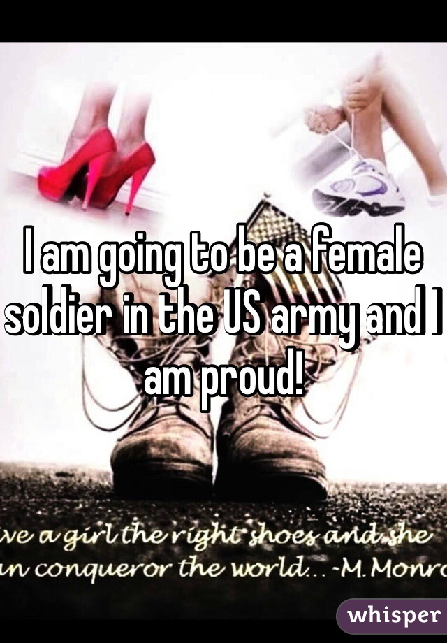 I am going to be a female soldier in the US army and I am proud!