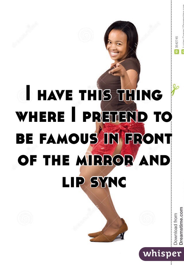 I have this thing where I pretend to be famous in front of the mirror and lip sync