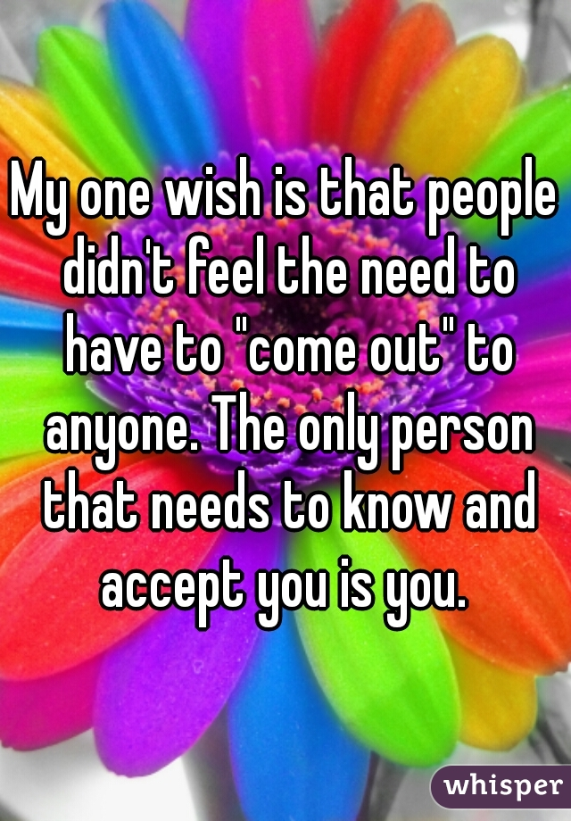 "My one wish is that people didn't feel the need to have to ""come out"" to anyone. The only person that needs to know and accept you is you."