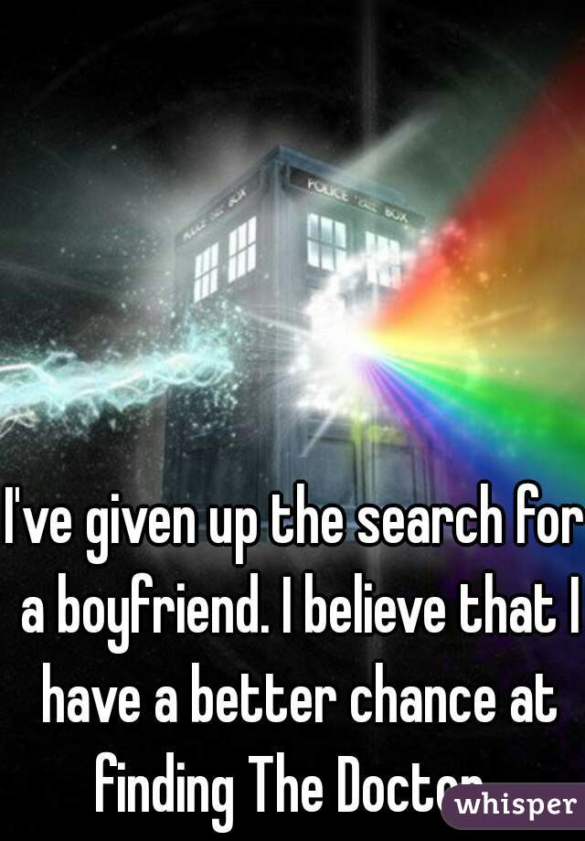 I've given up the search for a boyfriend. I believe that I have a better chance at finding The Doctor.