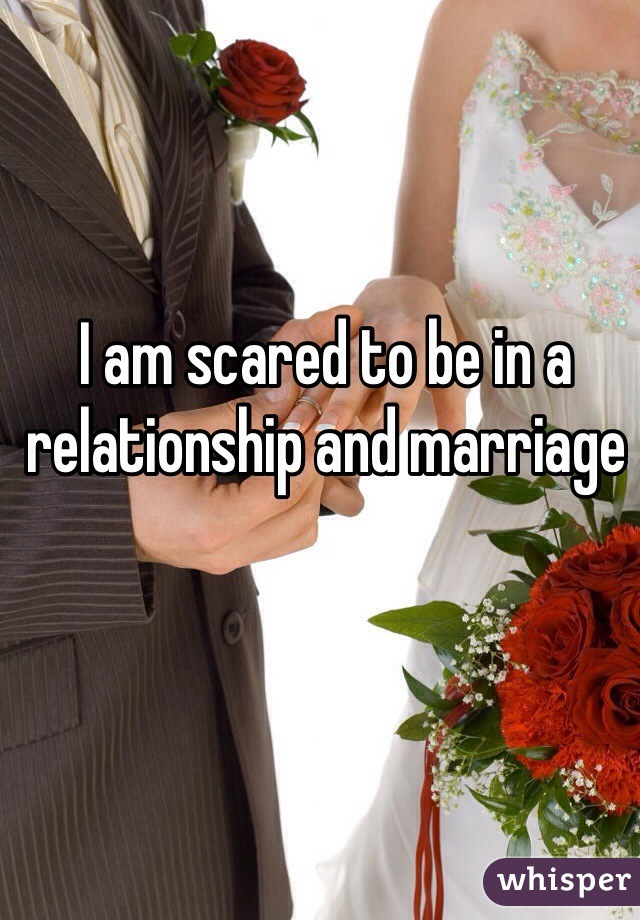 I am scared to be in a relationship and marriage
