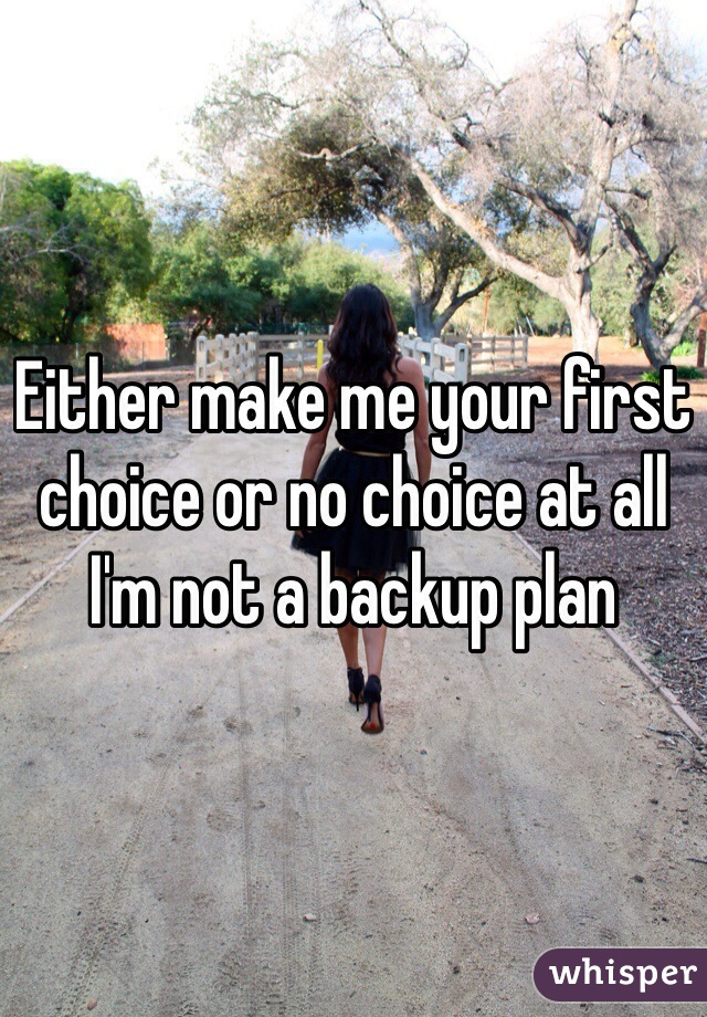 Either make me your first choice or no choice at all I'm not a backup plan