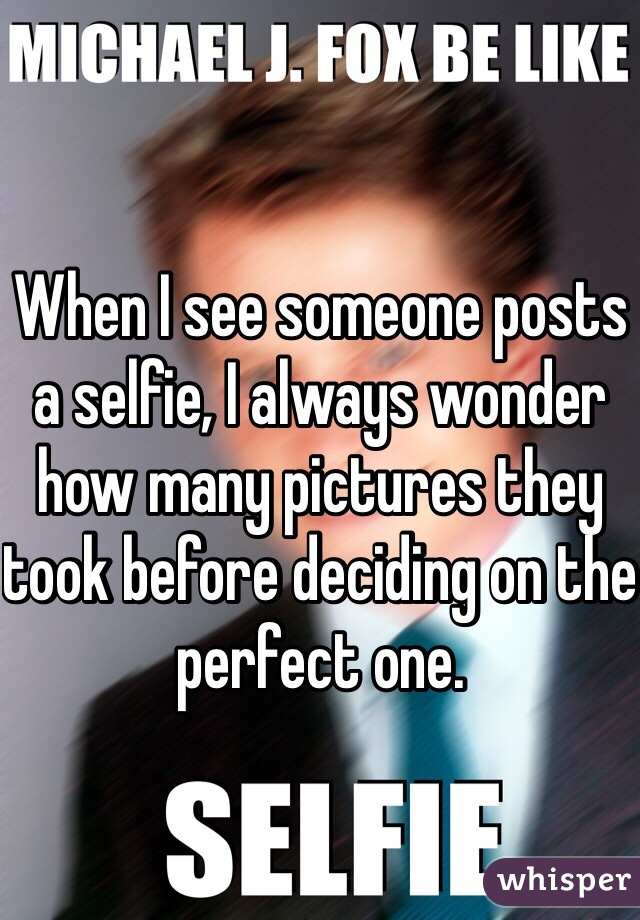 When I see someone posts a selfie, I always wonder how many pictures they took before deciding on the perfect one.