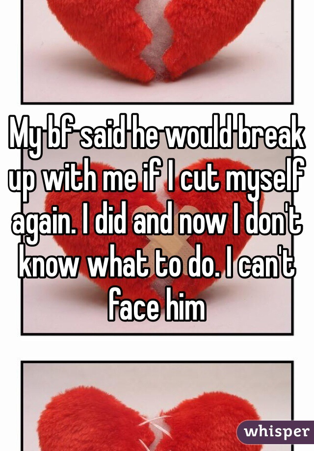 My bf said he would break up with me if I cut myself again. I did and now I don't know what to do. I can't face him