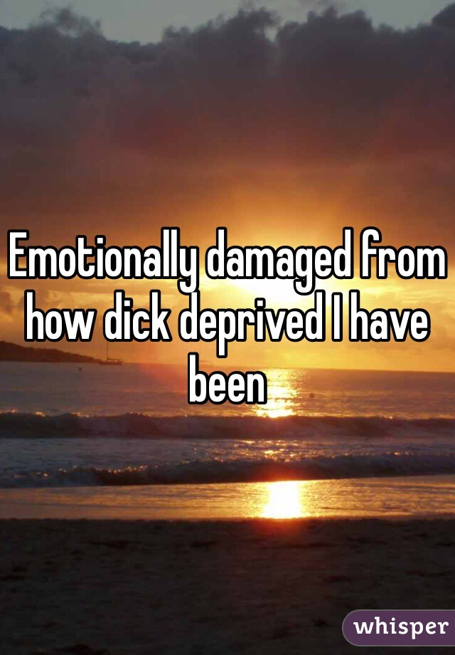 Emotionally damaged from how dick deprived I have been