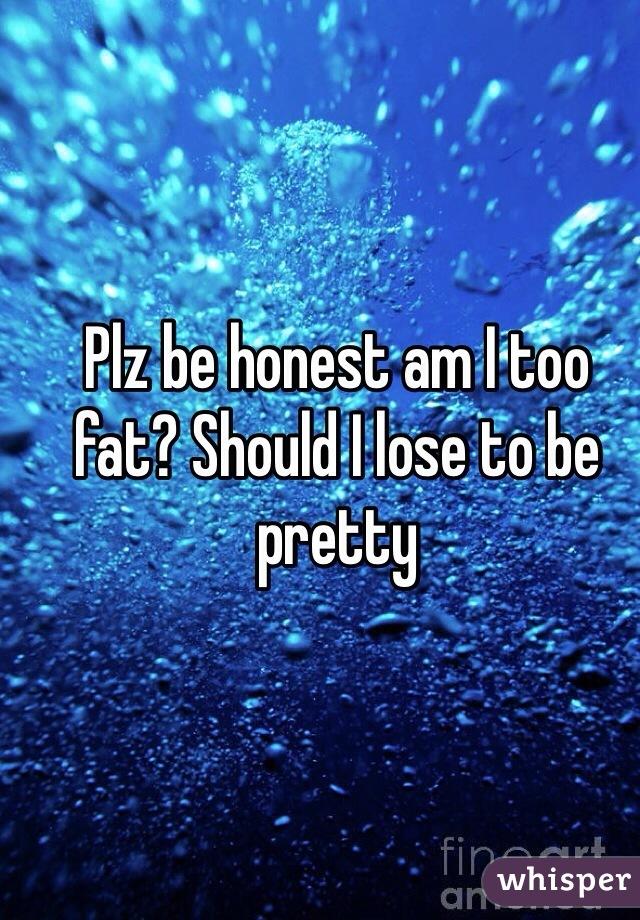 Plz be honest am I too fat? Should I lose to be pretty