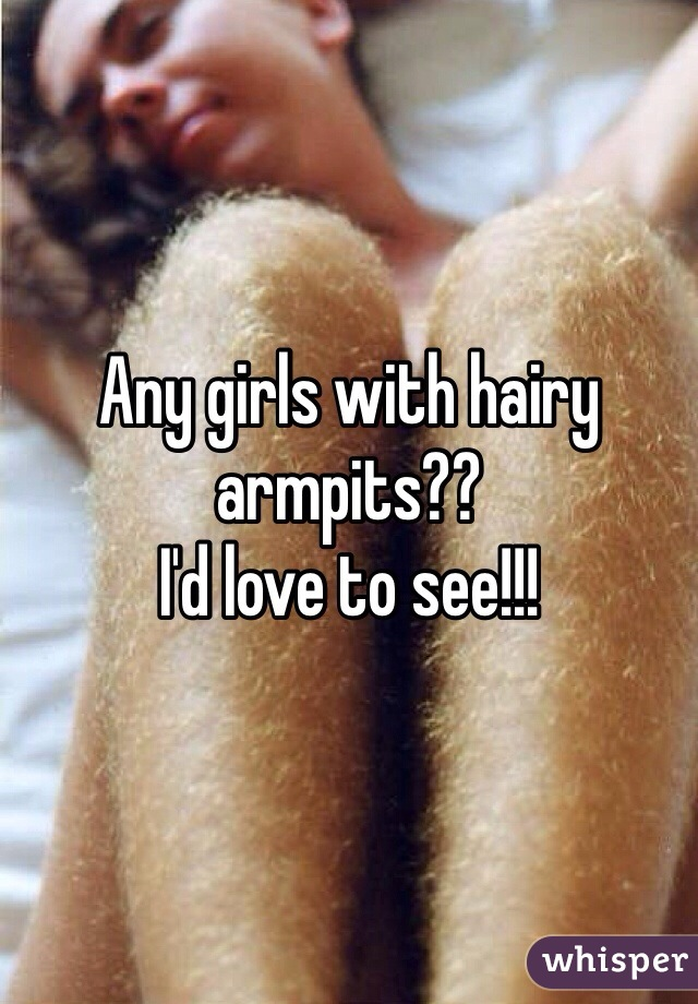 Any girls with hairy armpits??  I'd love to see!!!