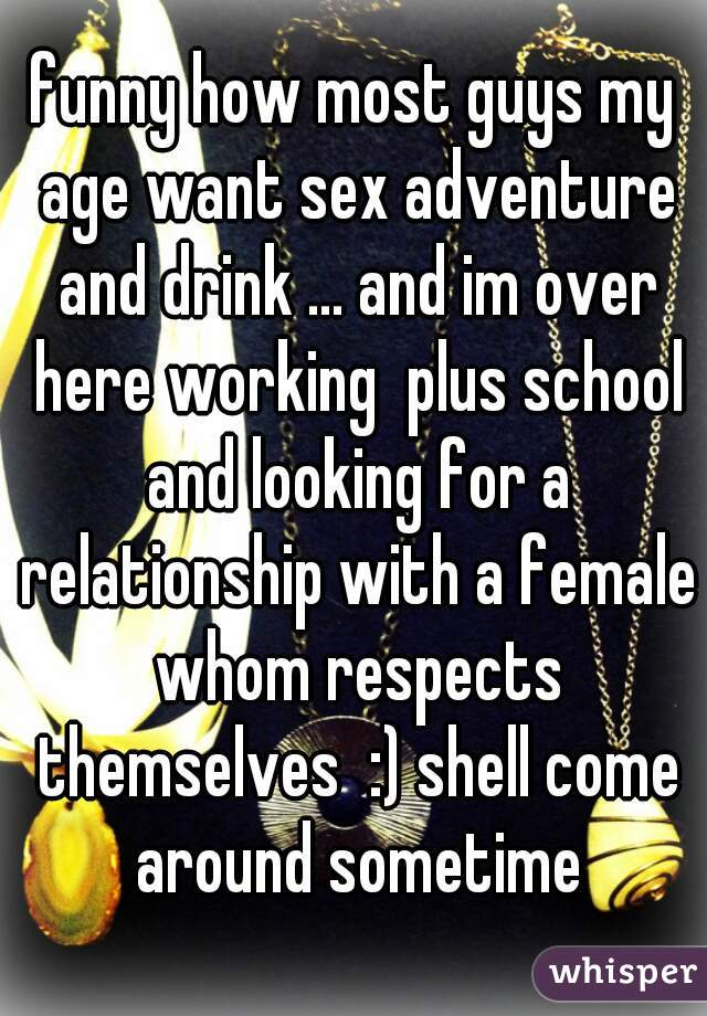 funny how most guys my age want sex adventure and drink ... and im over here working  plus school and looking for a relationship with a female whom respects themselves  :) shell come around sometime