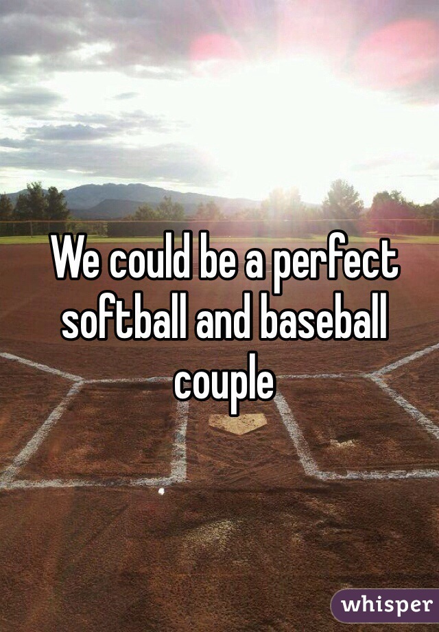 We could be a perfect softball and baseball couple