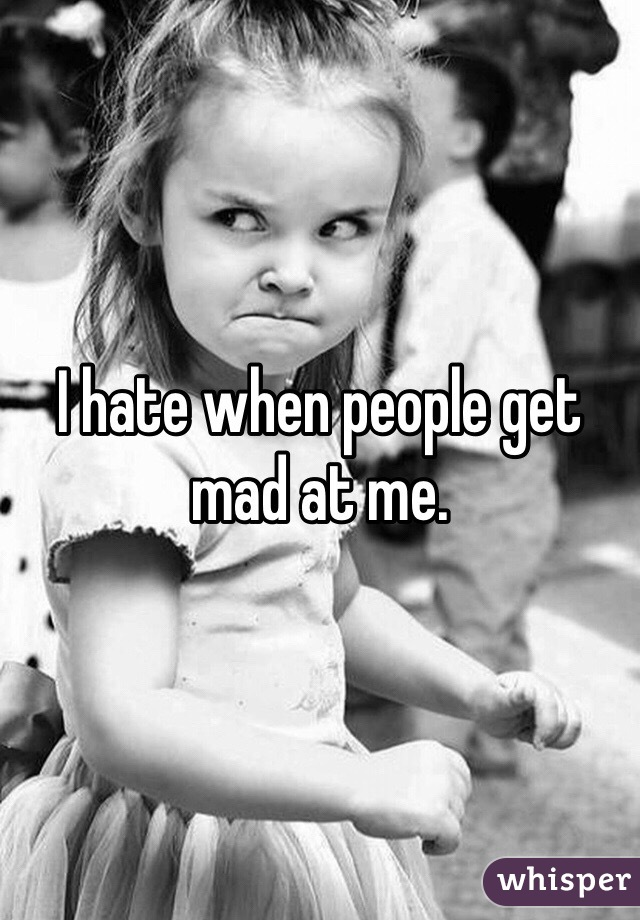 I hate when people get mad at me.