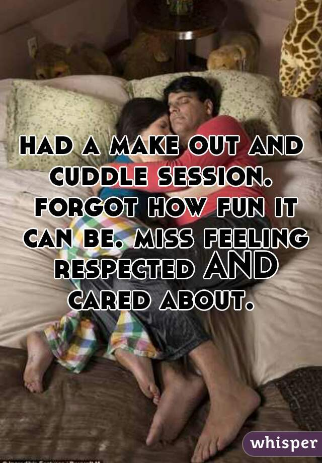 had a make out and cuddle session.  forgot how fun it can be. miss feeling respected AND cared about.