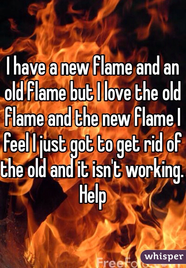 I have a new flame and an old flame but I love the old flame and the new flame I feel I just got to get rid of the old and it isn't working. Help