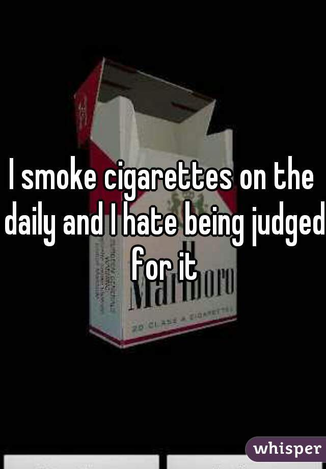 I smoke cigarettes on the daily and I hate being judged for it