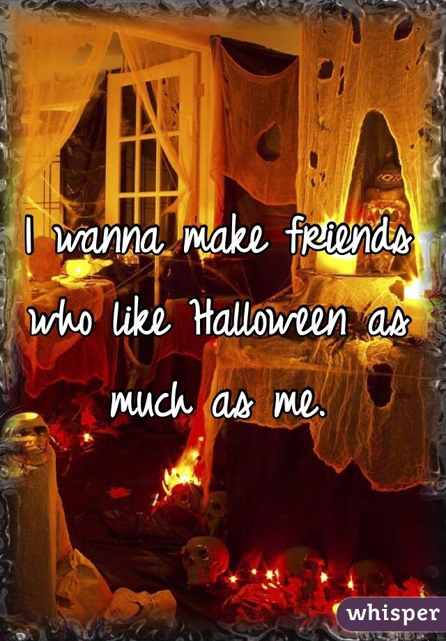 I wanna make friends who like Halloween as much as me.