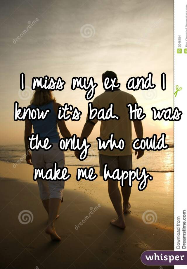 I miss my ex and I know it's bad. He was the only who could make me happy.