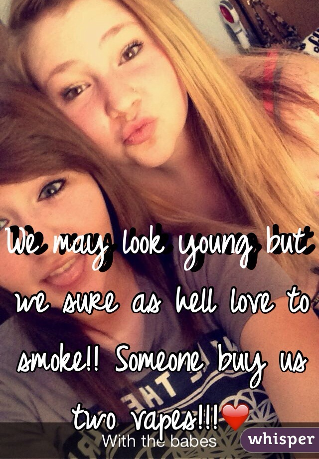 We may look young but we sure as hell love to smoke!! Someone buy us two vapes!!!❤️