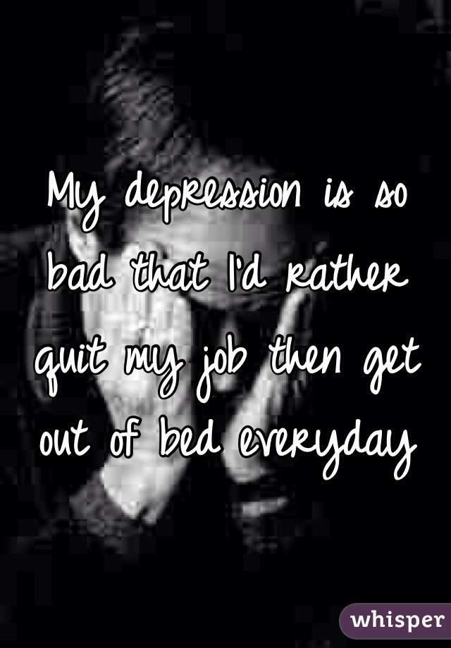 My depression is so bad that I'd rather quit my job then get out of bed everyday