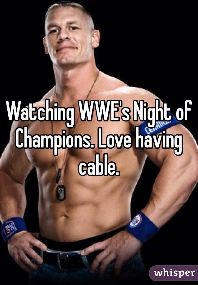 Watching WWE's Night of Champions. Love having cable.