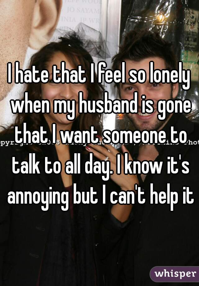 I hate that I feel so lonely when my husband is gone that I want someone to talk to all day. I know it's annoying but I can't help it
