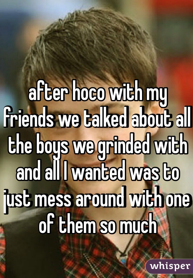 after hoco with my friends we talked about all the boys we grinded with and all I wanted was to just mess around with one of them so much