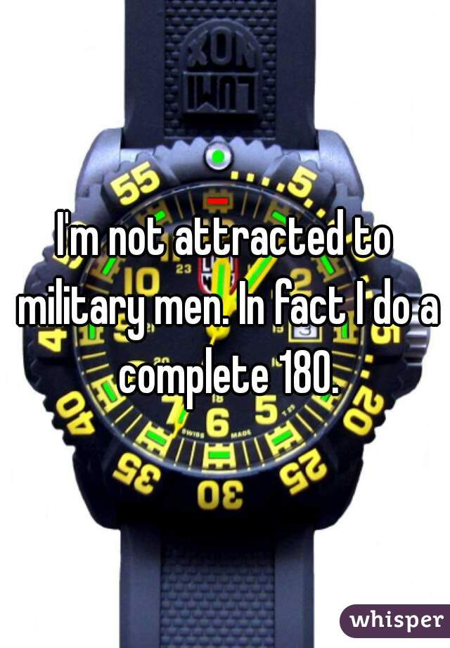 I'm not attracted to military men. In fact I do a complete 180.