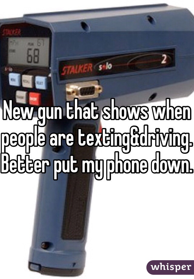 New gun that shows when people are texting&driving. Better put my phone down.