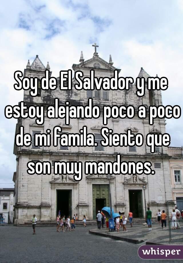 Soy de El Salvador y me estoy alejando poco a poco de mi famila. Siento que son muy mandones.