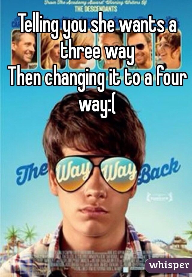 Telling you she wants a three way Then changing it to a four way:(