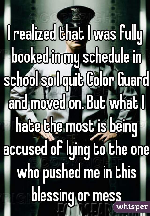 I realized that I was fully booked in my schedule in school so I quit Color Guard and moved on. But what I hate the most is being accused of lying to the one who pushed me in this blessing or mess