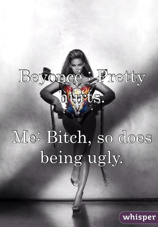 Beyoncé : Pretty hurts.  Me: Bitch, so does being ugly.