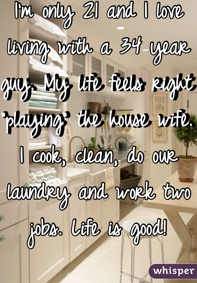 "I'm only 21 and I love living with a 34 year guy. My life feels right ""playing"" the house wife. I cook, clean, do our laundry and work two jobs. Life is good!"