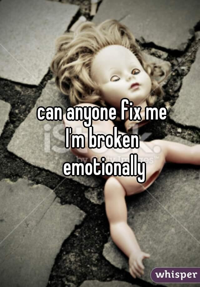can anyone fix me  I'm broken  emotionally