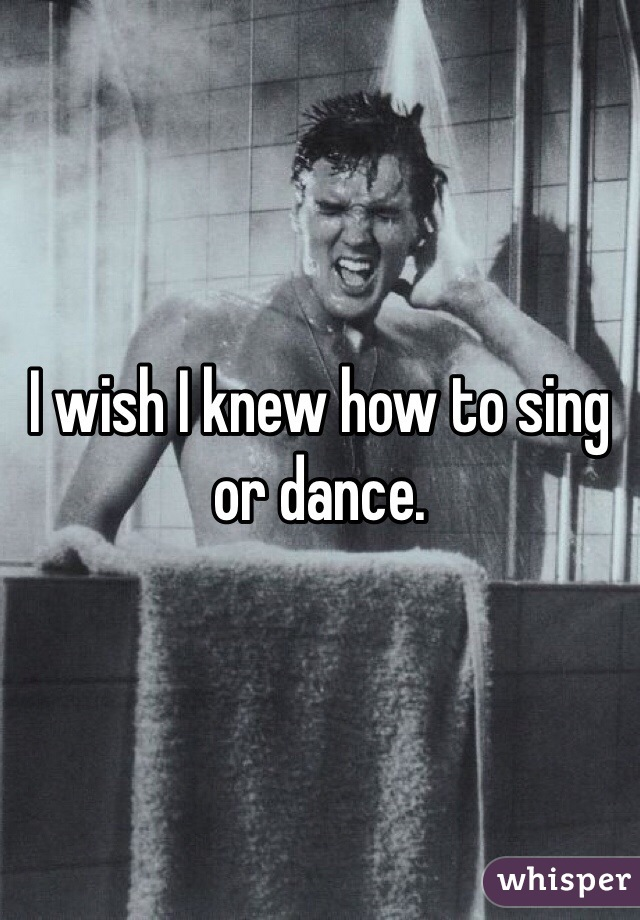 I wish I knew how to sing or dance.