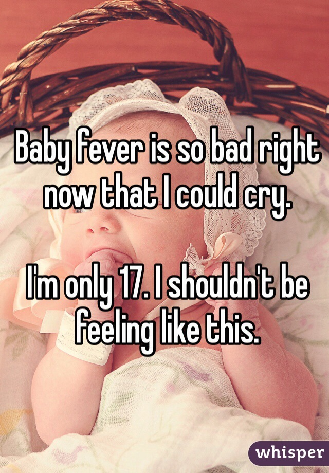 Baby fever is so bad right now that I could cry.   I'm only 17. I shouldn't be feeling like this.