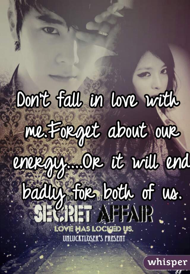 Don't fall in love with me.Forget about our energy....Or it will end badly for both of us.