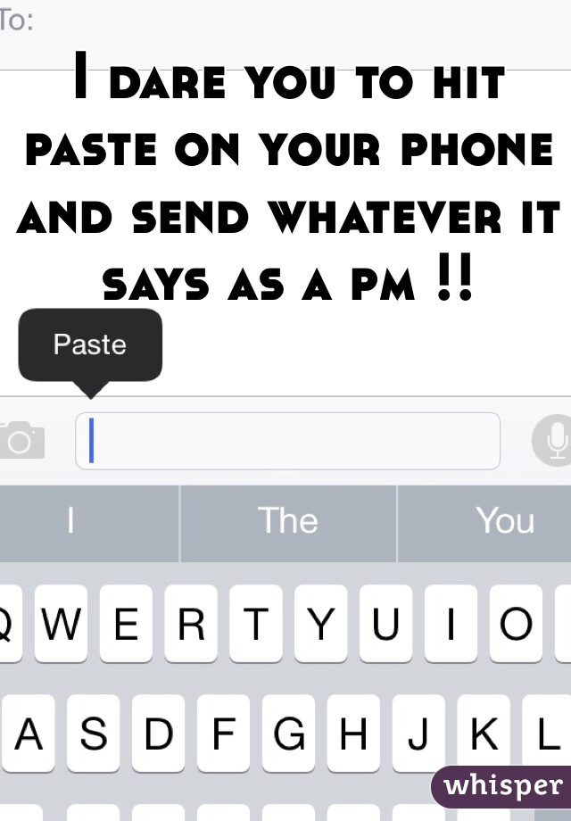I dare you to hit paste on your phone and send whatever it says as a pm !!
