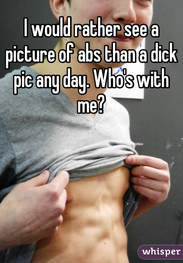 I would rather see a picture of abs than a dick pic any day. Who's with me?