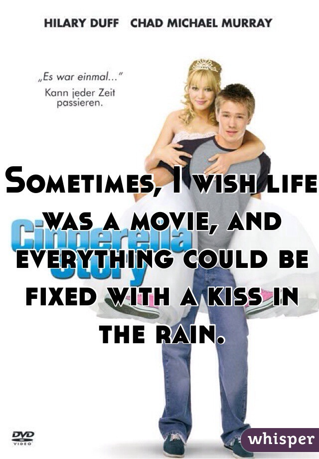 Sometimes, I wish life was a movie, and everything could be fixed with a kiss in the rain.