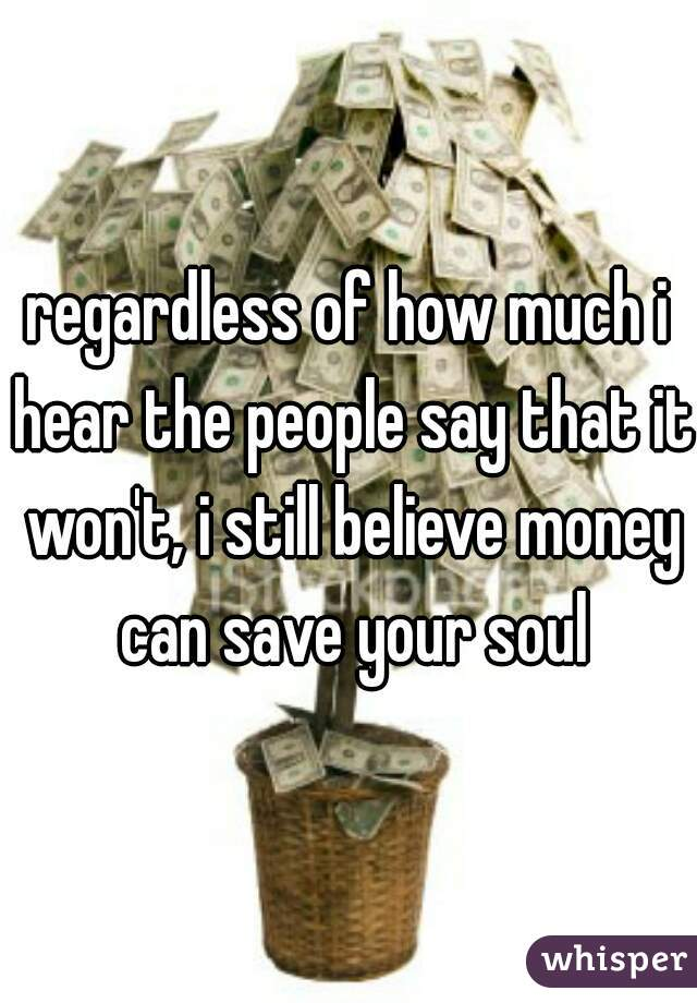 regardless of how much i hear the people say that it won't, i still believe money can save your soul