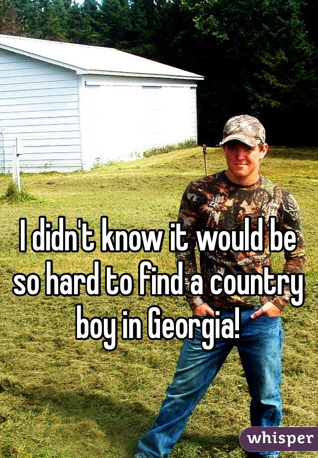 I didn't know it would be so hard to find a country boy in Georgia!