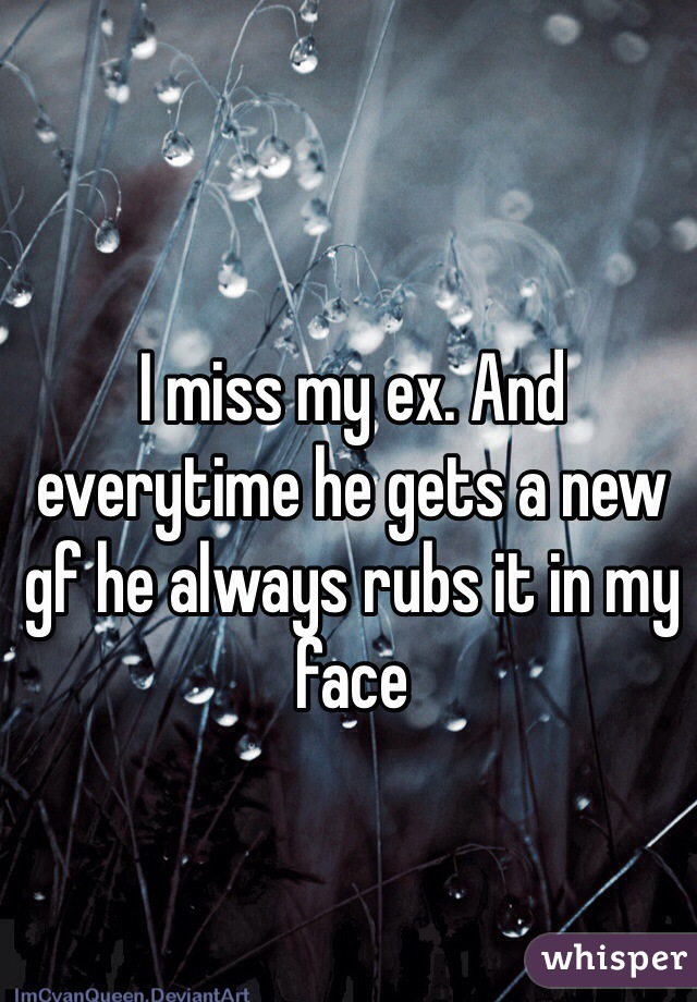 I miss my ex. And everytime he gets a new gf he always rubs it in my face