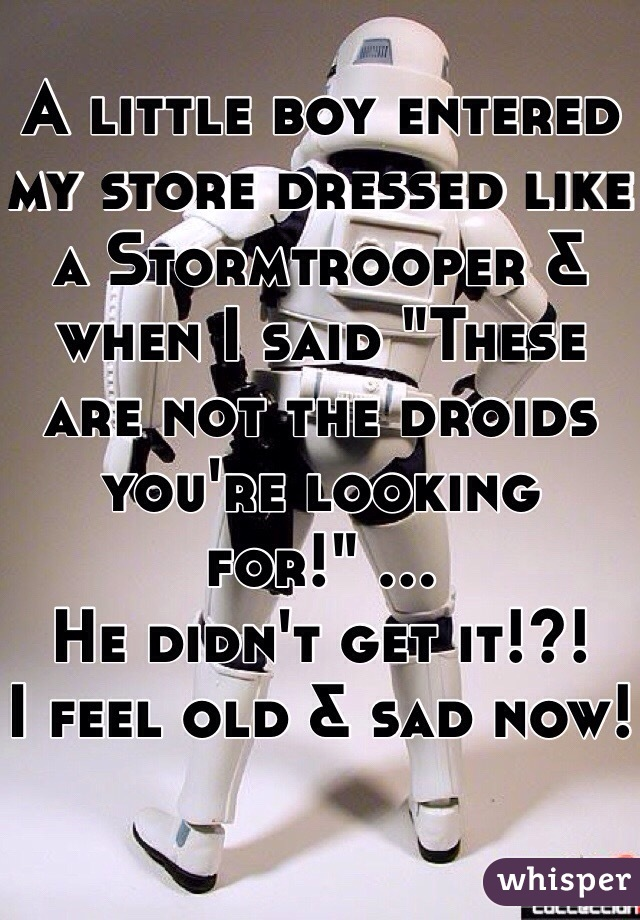 "A little boy entered my store dressed like a Stormtrooper & when I said ""These are not the droids you're looking for!"" ... He didn't get it!?! I feel old & sad now!"