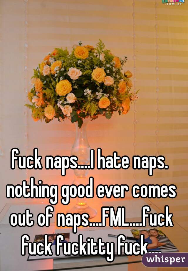 fuck naps....I hate naps. nothing good ever comes out of naps....FML....fuck fuck fuckitty fuck....