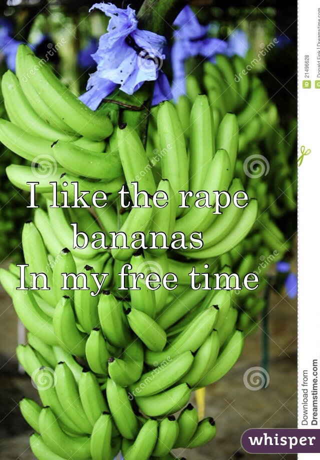 I like the rape bananas In my free time