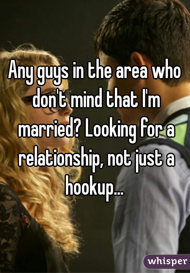 Any guys in the area who don't mind that I'm married? Looking for a relationship, not just a hookup...