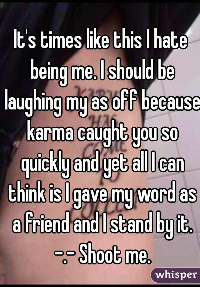 It's times like this I hate being me. I should be laughing my as off because karma caught you so quickly and yet all I can think is I gave my word as a friend and I stand by it. -.- Shoot me.