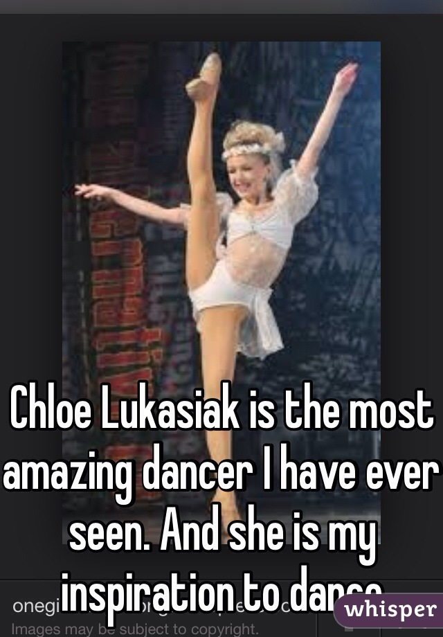 Chloe Lukasiak is the most amazing dancer I have ever seen. And she is my  inspiration to dance